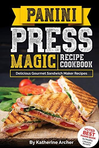 Panini Press Magic Recipe Cookbook: Delicious Gourmet Sandwich Maker Recipes (Gourmet Panini Press Recipes, Band 1)