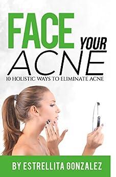 Face Your Acne: 10 Holistic Ways To Eliminate Acne by [Estrellita Gonzalez]
