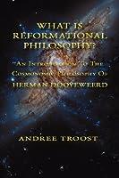 What Is Reformational Philosophy: An Introduction to the Cosmonomic Philosophy of Herman Dooyeweerd