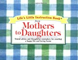 Life's Little Instruction Book from Mothers to Daughters: Sound Advice and Thoughtful Reminders for Creating a Happy Life and a Loving Home (Life's Little Instruction Books (Unnumbered))