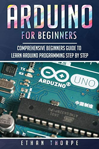 Arduino for Beginners: Comprehensive Beginners Guide to Learn Arduino Programming Step by Step
