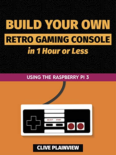 Build Your Own Retro Gaming Console in 1 Hour or Less: Using the Raspberry Pi 3