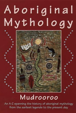 Aboriginal Mythology: An A-Z Spanning the History of the Australian Aboriginal People from the Earliest Legends to the Present Day
