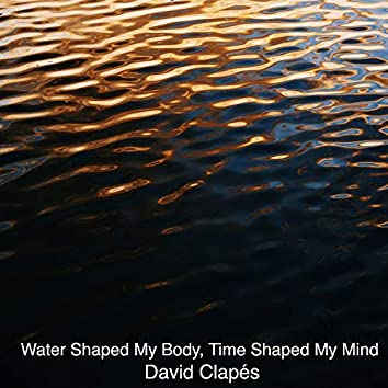 Water Shaped My Body, Time Shaped My Mind