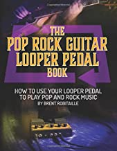 The Pop Rock Guitar Looper Pedal Book: How to Use Your Guitar Looper to Play Pop and Rock Music