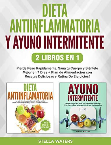 Dieta Antiinflamatoria y Ayuno Intermitente - 2 Libros En 1: Pierde Peso Rápidamente, Sana tu Cuerpo y Siéntete Mejor en 7 Días + Plan de Alimentación con Recetas Deliciosas y Rutina De Ejercicios!
