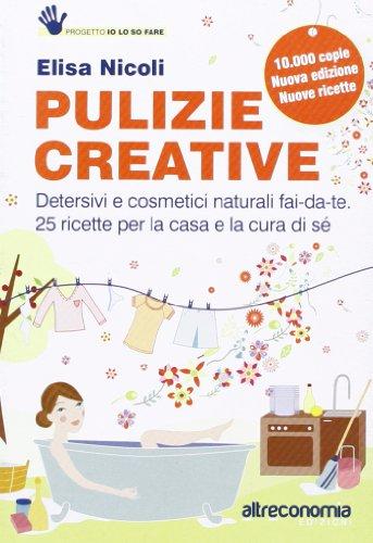Pulizie creative. Detersivi e cosmetici naturali fai-da-te. 25 ricette per la casa e la cura di sé
