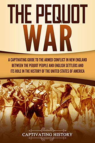 The Pequot War: A Captivating Guide to the Armed Conflict in New England between the Pequot People and English Settlers and Its Role in the History of the United States of America