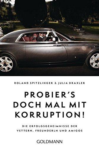 Probier's doch mal mit Korruption!: Die Erfolgsgeheimnisse der Vettern, Freunderln und Amigos by Roland Spitzlinger (2016-01-18)