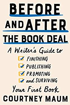 Before and After the Book Deal: A Writer's Guide to Finishing, Publishing, Promoting, and Surviving Your First Book by [Courtney Maum]
