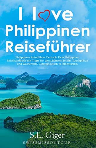 I love Philippinen Reiseführer: Philippinen Reiseführer Deutsch. Dein Philippinen Reisehandbuch mit Tipps für die schönsten Inseln, Tauchplätze und Wasserfälle. Günstig Reisen in Südostasien.