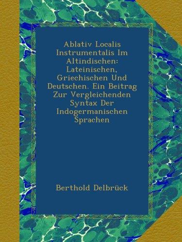 Ablativ Localis Instrumentalis Im Altindischen: Lateinischen, Griechischen Und Deutschen. Ein Beitrag Zur Vergleichenden Syntax Der Indogermanischen Sprachen
