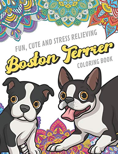 Fun Cute And Stress Relieving Boston Terrier Coloring Book: Find Relaxation And Mindfulness By Coloring the Stress Away With Beautiful Black and White ... Gift or Present for Birthday or Holidays