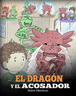 El Dragón y el Acosador: (Dragon and The Bully): Un adorable cuento infantil para enseñarles a los niños cómo lidiar con el acoso escolar. (My Dragon Books Español nº 5) (Spanish Edition) by [Steve Herman]