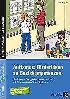 Autismus: Foerderideen zu Basiskompetenzen: Strukturierte Uebungen fuer den Unterricht mit Schuelern im Autismus-Spektrum (1. bis 9. Klasse)