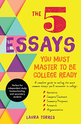 The 5 Essays You Must Master to Be College Ready: A Complete Guide to Nailing the Most Common Essays You'll Encounter in College