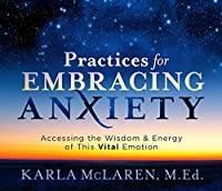 Practices for Embracing Anxiety: Accessing the Wisdom & Energy of This Vital Emotion