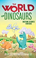 The World of Dinosaurs: Bedtime Stories for Kids Short Funny, Fantasy Stories for Children and Toddlers to Help Them Fall Asleep and Relax. Fantastic Stories to Dream About for All Ages. Easy to Read.: Bedtime Stories for Kids