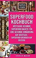Superfood-Kochbuch Koestliche gesunde Superfood dachte fuer eine gesunde Ernaehrung Auf Deutsch/ Superfood Kochbuch auf Deutsch