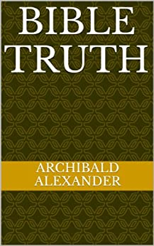 [Archibald Alexander]のA Brief Compend Of Bible Truth (English Edition)