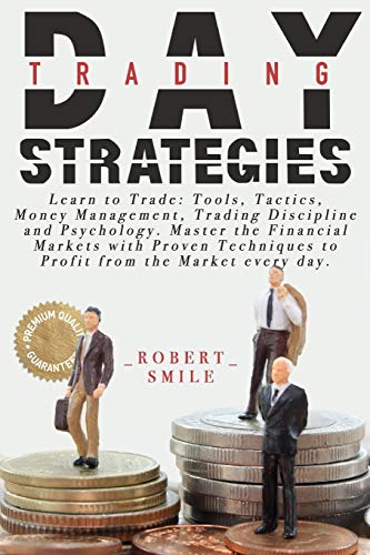 DAY TRADING STRATEGIES: Learn to Trade: Tools, Tactics, Money Management, Trading Discipline and Psychology. Master the Financial Markets with Proven Techniques to Profit from the Market every day.