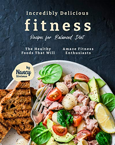 Incredibly Delicious Fitness Recipes for Balanced Diet: The...