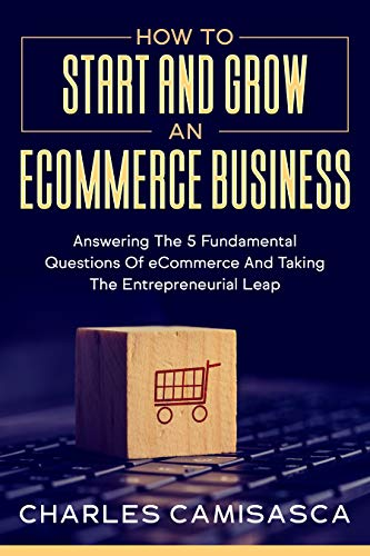 How to Start and Grow an E-Commerce Business: Answering the 5 Fundamental Questions of eCommerce and Taking the Entrepreneurial Leap