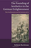The Founding of Aesthetics in the German Enlightenment: The Art of Invention and the Invention of Art by Dr Stefanie Buchenau(2015-07-09)