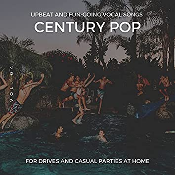 Century Pop - Upbeat And Fun-Going Vocal Songs For Drives And Casual Parties At Home, Vol. 04