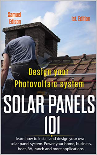 Design your photovoltaic system Solar Panels 101 1st Edition: Learn how to install and design your own solar panel system Power your home, business, boat, ... and some applications. (English Edition)
