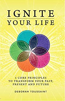 Ignite Your Life: 5 Core Principles To Transform Your Past, Present and Future by [Deborah Toussaint]