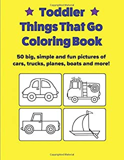 Toddler Things That Go Coloring Book: 50 Big, Simple and Fun Pictures of Cars, Trucks, Planes, Boats and More, 8.5 x 11 Inches, Ages 2-4