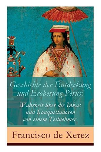 Geschichte der Entdeckung und Eroberung Perus: Die Wahrheit über die Inkas und Konquistadoren von einem Teilnehmer