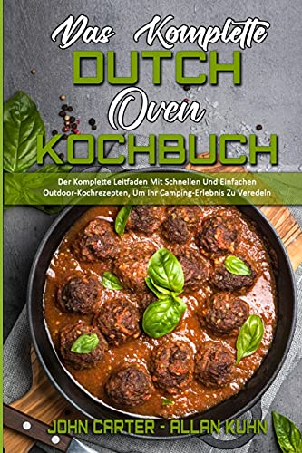 Das Komplette Dutch Oven Kochbuch: Der Komplette Leitfaden Mit Schnellen Und Einfachen Outdoor-Kochrezepten, Um Ihr Camping-Erlebnis Zu Veredeln (The Complete Dutch Oven Cookbook) (German Version)