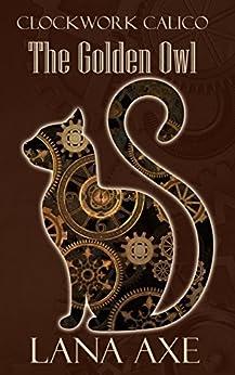 The Golden Owl (Clockwork Calico Book 1) by [Lana Axe]