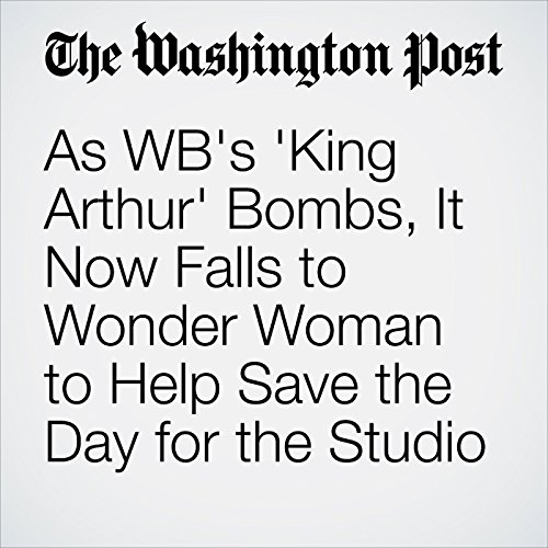 As WB's 'King Arthur' Bombs, It Now Falls to Wonder Woman to Help Save the Day for the Studio copertina