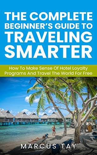 The Complete Beginner's Guide to Traveling Smarter: How To Make Sense Of Hotel Loyalty Programs And Travel The World For Free