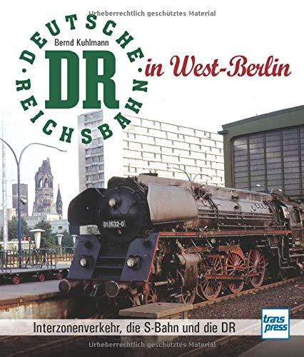 Die Deutsche Reichsbahn in West-Berlin: Interzonenverkehr, die S-Bahn und die DR