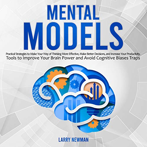 Mental Models: Practical Strategies to Make Your Way of Thinking More Effective, Make Better Decisions, and Increase Your Productivity  By  cover art