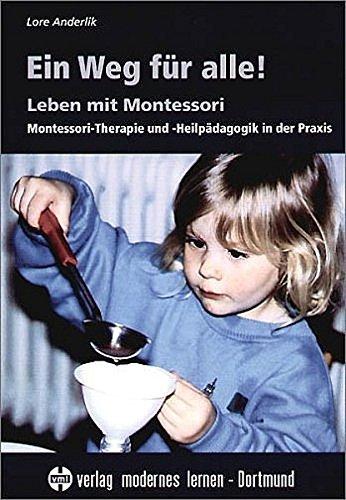 Ein Weg für alle!: Leben mit Montessori - Montessori-Therapie und -Heilpädagogik in der Praxis