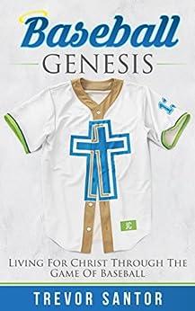 Baseball Genesis: Living For Christ Through The Game Of Baseball by [Trevor Santor]