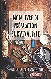 Mon livre de préparation survivaliste: Un livre pour se préparer à être autonome et survivre en pleine nature en cas de catastrophes. Format A5.