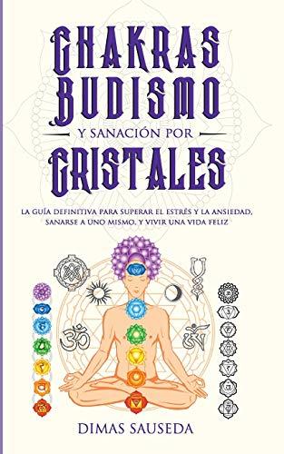 Chakras, budismo y sanación por cristales: la guía definitiva para superar el estrés y la ansiedad, sanarse a uno mismo, y vivir una vida...