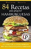 84 RECETAS PARA PREPARAR HAMBURGUESAS: Un clásico de la cocina americana para disfrutar en exquisitas variedades (Colección Cocina Práctica)