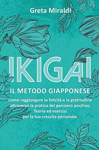 Ikigai: il Metodo Giapponese. Come Raggiungere la Felicità e la Gratitudine Attraverso la Pratica del Pensiero Positivo. Teoria ed Esercizi per la Tua Crescita Personale.