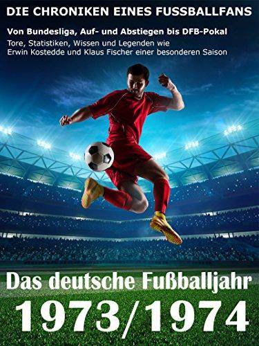 Das deutsche Fußballjahr 1973 / 1974: Von Bundesliga, Auf- und Abstiegen bis DFB-Pokal - Tore, Statistiken, Wissen und Legenden einer besonderen Saison