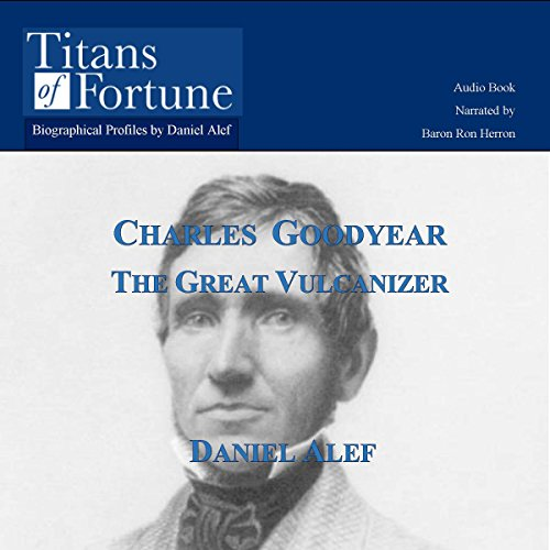 Charles Goodyear     The Great Vulcanizer              By:                                                                                                                                 Daniel Alef                               Narrated by:                                                                                                                                 Baron Ron Herron                      Length: 8 mins     6 ratings     Overall 3.8