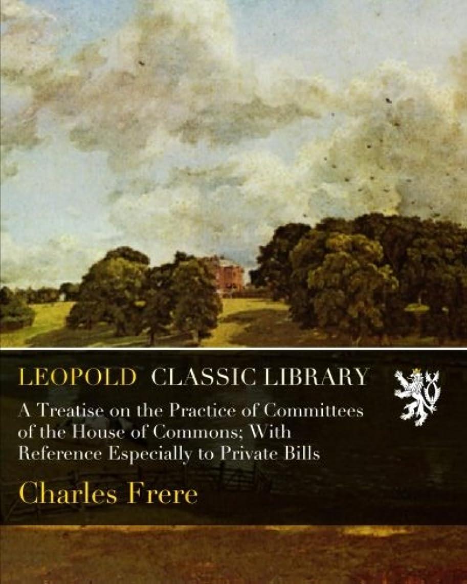 不利益知性分類するA Treatise on the Practice of Committees of the House of Commons; With Reference Especially to Private Bills