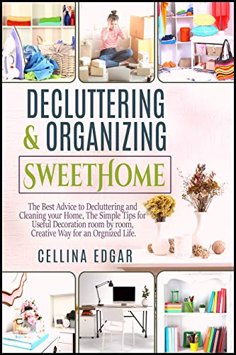 Decluttering & Organizing SweetHome: The Best Advice to Decluttering and Cleaning your Home, The Simple Tips for Useful Decoration room by room, Creative Way for an Organized Life.