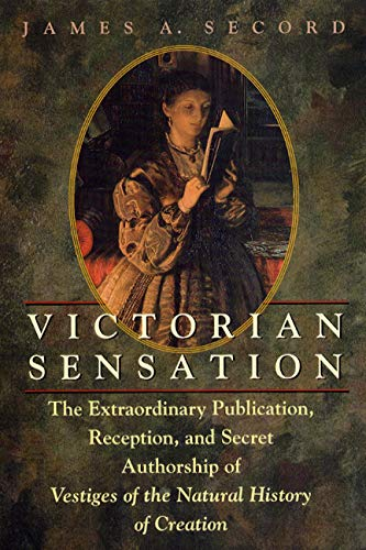 "Victorian Sensation: The Extraordinary Publication, Reception, and Secret Authorship of ""Vestiges of the Natural History of Creation"" by James Secord"